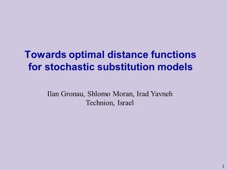 1 Towards optimal distance functions for stochastic substitution models Ilan Gronau, Shlomo Moran, Irad Yavneh Technion, Israel.