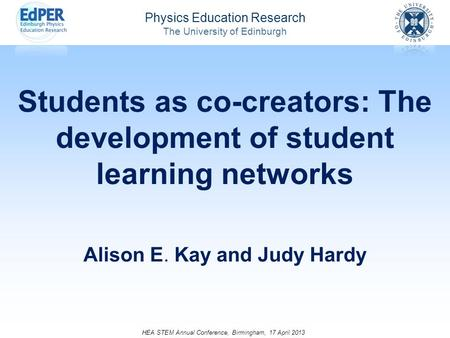 Physics Education Research The University of Edinburgh Students as co-creators: The development of student learning networks Alison E. Kay and Judy Hardy.