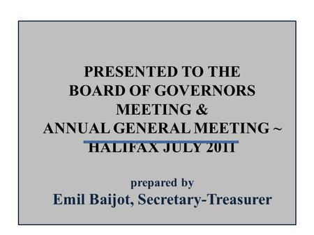 PRESENTED TO THE BOARD OF GOVERNORS MEETING & ANNUAL GENERAL MEETING ~ HALIFAX JULY 2011 prepared by Emil Baijot, Secretary-Treasurer.