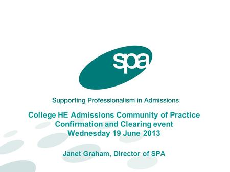College HE Admissions Community of Practice Confirmation and Clearing event Wednesday 19 June 2013 Janet Graham, Director of SPA.