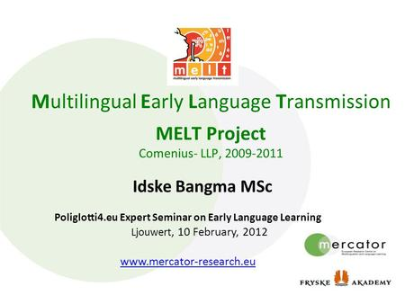 Multilingual Early Language Transmission MELT Project Comenius- LLP, 2009-2011 Idske Bangma MSc Poliglotti4.eu Expert Seminar on Early Language Learning.