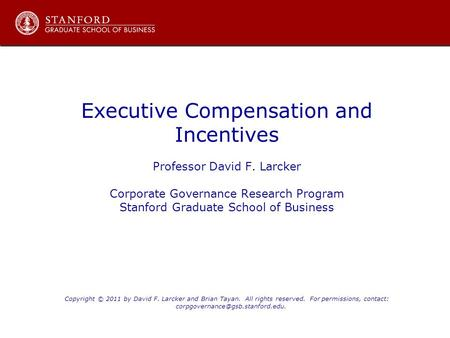 Executive Compensation and Incentives Professor David F. Larcker Corporate Governance Research Program Stanford Graduate School of Business Copyright ©