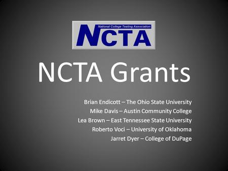 NCTA Grants Brian Endicott – The Ohio State University Mike Davis – Austin Community College Lea Brown – East Tennessee State University Roberto Voci –