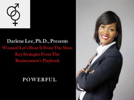 Darlene Lee, Ph.D., Presents Women! Lets Hear It From The Men: Key Strategies From The Businessmens Playbook POWERFUL.