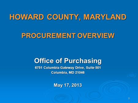 HOWARD COUNTY, MARYLAND PROCUREMENT OVERVIEW Office of Purchasing 6751 Columbia Gateway Drive, Suite 501 Columbia, MD 21046 May 17, 2013 1.