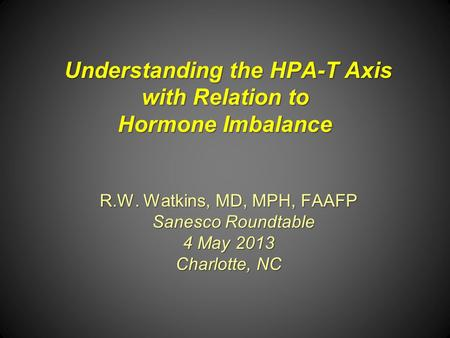 Understanding the HPA-T Axis with Relation to Hormone Imbalance R.W. Watkins, MD, MPH, FAAFP Sanesco Roundtable Sanesco Roundtable 4 May 2013 Charlotte,