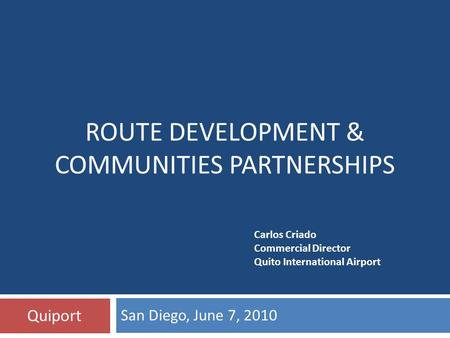 San Diego, June 7, 2010 Quiport ROUTE DEVELOPMENT & COMMUNITIES PARTNERSHIPS Carlos Criado Commercial Director Quito International Airport.