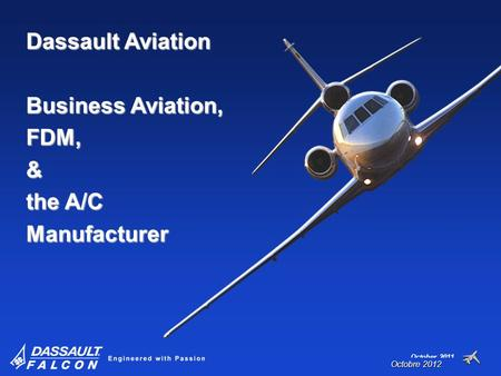 October 2011 Dassault Aviation Business Aviation, FDM,& the A/C Manufacturer Octobre 2012.