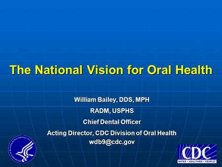 The National Vision for Oral Health The National Vision for Oral Health William Bailey, DDS, MPH RADM, USPHS Chief Dental Officer Acting Director, CDC.