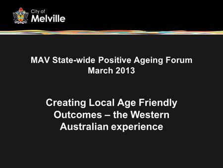 MAV State-wide Positive Ageing Forum March 2013 Creating Local Age Friendly Outcomes – the Western Australian experience.