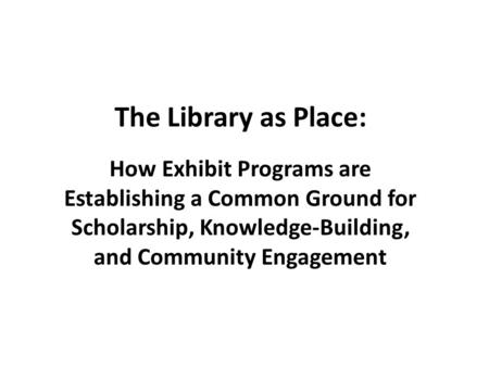 The Library as Place: How Exhibit Programs are Establishing a Common Ground for Scholarship, Knowledge-Building, and Community Engagement.