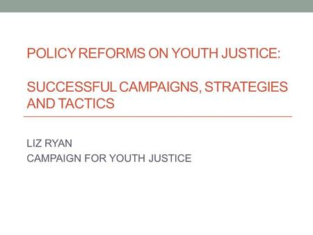 POLICY REFORMS ON YOUTH JUSTICE: SUCCESSFUL CAMPAIGNS, STRATEGIES AND TACTICS LIZ RYAN CAMPAIGN FOR YOUTH JUSTICE.