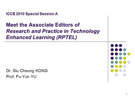 ICCE 2010 Special Session A Meet the Associate Editors of Research and Practice in Technology Enhanced Learning (RPTEL) Dr. Siu Cheung KONG Prof. Fu-Yun.