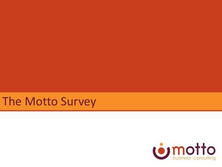 The Motto Survey. Ideally... Staff share your passion for the value you add Build the right capacity to reach your goals Staff share your accountability.