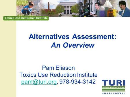 Toxics Use Reduction Institute Alternatives Assessment: An Overview Pam Eliason Toxics Use Reduction Institute 978-934-3142.
