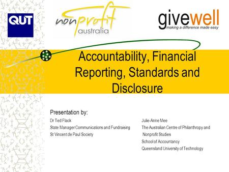 Accountability, Financial Reporting, Standards and Disclosure Presentation by: Dr Ted FlackJulie-Anne Mee State Manager Communications and FundraisingThe.