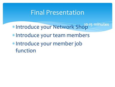 Introduce your Network Shop Introduce your team members Introduce your member job function Final Presentation 10-15 minutes.