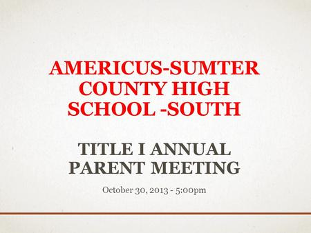 AMERICUS-SUMTER COUNTY HIGH SCHOOL -SOUTH TITLE I ANNUAL PARENT MEETING October 30, 2013 - 5:00pm.