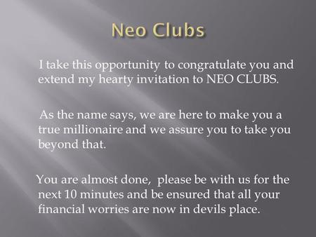 I take this opportunity to congratulate you and extend my hearty invitation to NEO CLUBS. As the name says, we are here to make you a true millionaire.