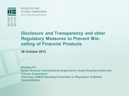 Disclosure and Transparency and other Regulatory Measures to Prevent Mis- selling of Financial Products 28 October 2013 Stephen Po Senior Director, Intermediaries.