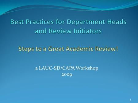 A LAUC-SD/CAPA Workshop 2009 1. Goals of this Workshop By sharing the best practices of experienced department heads and review initiators, we intend.