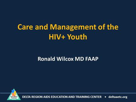 DELTA REGION AIDS EDUCATION AND TRAINING CENTER deltaaetc.org Care and Management of the HIV+ Youth Ronald Wilcox MD FAAP.