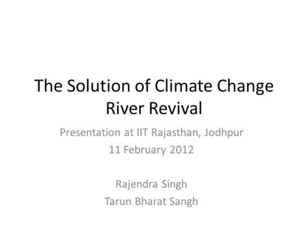The Solution of Climate Change River Revival Presentation at IIT Rajasthan, Jodhpur 11 February 2012 Rajendra Singh Tarun Bharat Sangh.