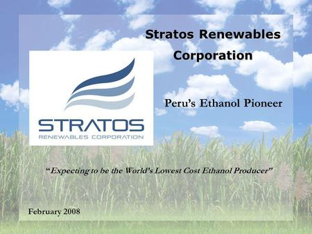 Stratos Renewables Corporation February 2008 Expecting to be the Worlds Lowest Cost Ethanol Producer Perus Ethanol Pioneer.