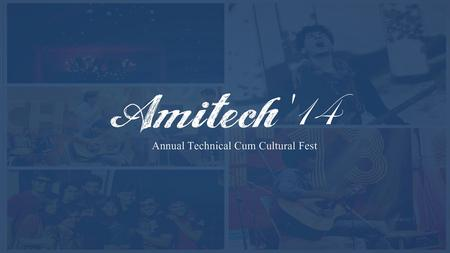 Introduction AMITECH is the annual techno-cultural festival which promotes liberty, energy, enthusiasm and provides students with the opportunity.