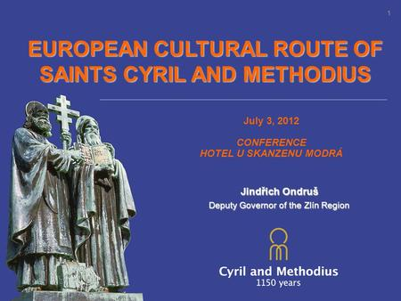 EUROPEAN CULTURAL ROUTE OF SAINTS CYRIL AND METHODIUS July 3, 2012 CONFERENCE HOTEL U SKANZENU MODRÁ 1 Jindřich Ondruš Deputy Governor of the Zlín Region.