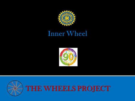 Inner Wheel. Wheels – Project celebrating 9o Years of Inner Wheel Committee formed to take project forward Adopted by Association President Gill Rowley-