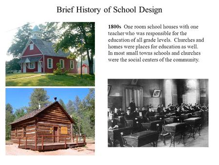 Brief History of School Design 1800s One room school houses with one teacher who was responsible for the education of all grade levels. Churches and homes.