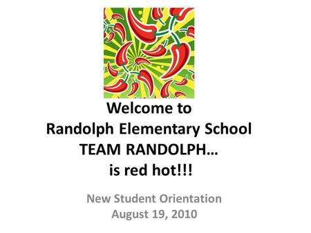 Welcome to Randolph Elementary School TEAM RANDOLPH… is red hot!!! New Student Orientation August 19, 2010.