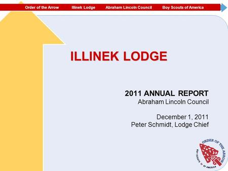 ORDER OF THE ARROW ECHOCKOTEE LODGE NORTH FLORIDA COUNCIL #87 BOY SCOUTS OF AMERICA ILLINEK LODGE 2011 ANNUAL REPORT Abraham Lincoln Council December 1,
