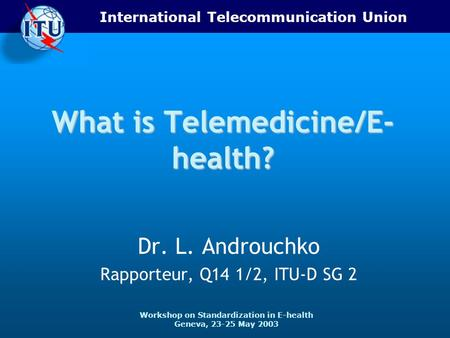 International Telecommunication Union Workshop on Standardization in E-health Geneva, 23-25 May 2003 What is Telemedicine/E- health? Dr. L. Androuchko.
