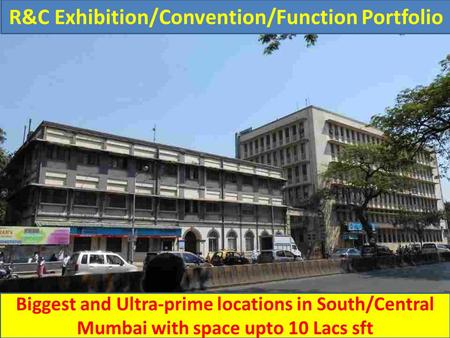 R&C Exhibition/Convention/Function Portfolio Biggest and Ultra-prime locations in South/Central Mumbai with space upto 10 Lacs sft.