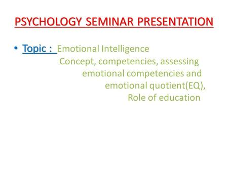 PSYCHOLOGY SEMINAR PRESENTATION Topic : Topic : Emotional Intelligence Concept, competencies, assessing emotional competencies and emotional quotient(EQ),