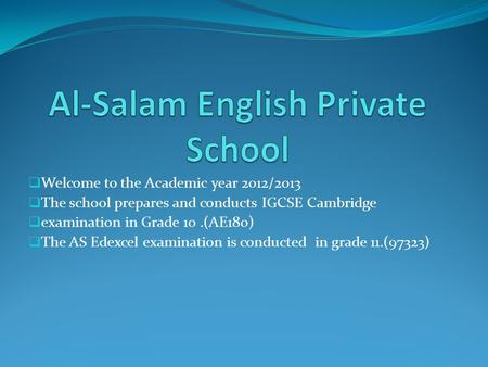 Welcome to the Academic year 2012/2013 The school prepares and conducts IGCSE Cambridge examination in Grade 10.(AE180) The AS Edexcel examination is conducted.