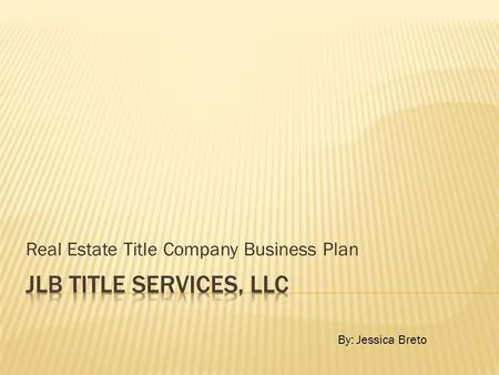 Real Estate Title Company Business Plan By: Jessica Breto.