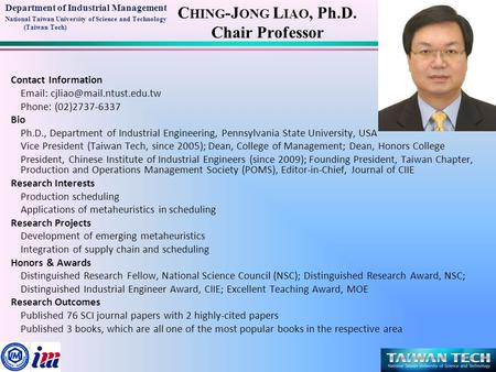 Department of Industrial Management National Taiwan University of Science and Technology (Taiwan Tech) C HING -J ONG L IAO, Ph.D. Chair Professor Contact.