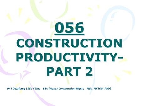 Dr f Dejahang (BSc CEng, BSc (Hons) Construction Mgmt, MSc, MCIOB, PhD) 056 CONSTRUCTION PRODUCTIVITY- PART 2.
