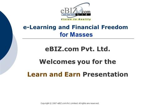 Copyright © 2007 eBIZ.com Pvt. Limited. All rights are reserved. e-Learning and Financial Freedom for Masses eBIZ.com Pvt. Ltd. Welcomes you for the Learn.