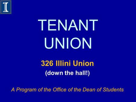 TENANT UNION 326 Illini Union (down the hall!) A Program of the Office of the Dean of Students.