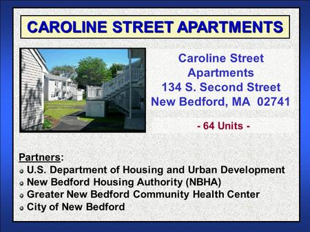 CAROLINE STREET APARTMENTS Caroline Street Apartments 134 S. Second Street New Bedford, MA 02741 Partners: U.S. Department of Housing and Urban Development.