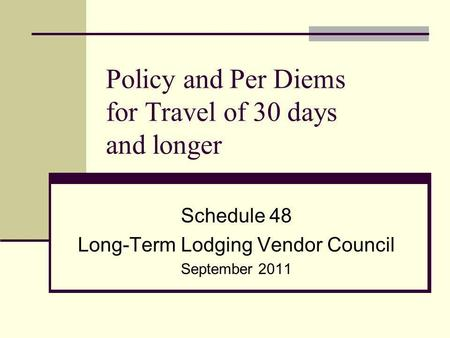 Policy and Per Diems for Travel of 30 days and longer Schedule 48 Long-Term Lodging Vendor Council September 2011.