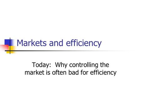 Markets and efficiency Today: Why controlling the market is often bad for efficiency.