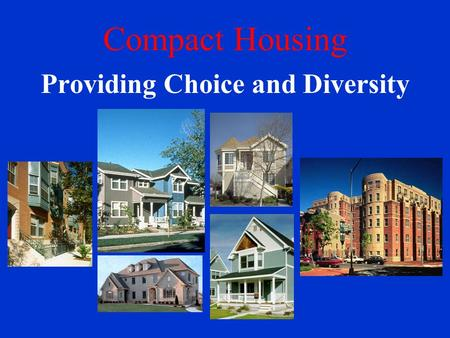 Compact Housing Providing Choice and Diversity. Compact Housing Models 1.Compact Single Family Detached 7 – 21 units per acre 2.Single Family with Secondary.