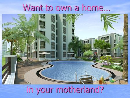 Want to own a home… Want to own a home… in your motherland?