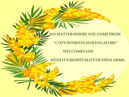NO MATTER WHERE YOU COME FROM COZY HOMESTEAD BANGALORE WELCOMES YOU WITH IT'S HOSPITALITY OF OPEN ARMS.