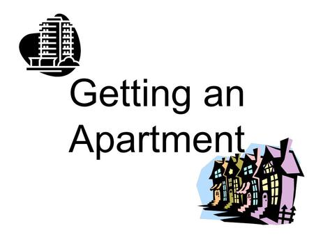 Getting an Apartment. Resources Great site put out by the US Postal Service: www.MoversGuide.com www.MoversGuide.com –Comprehensive and efficient. It.
